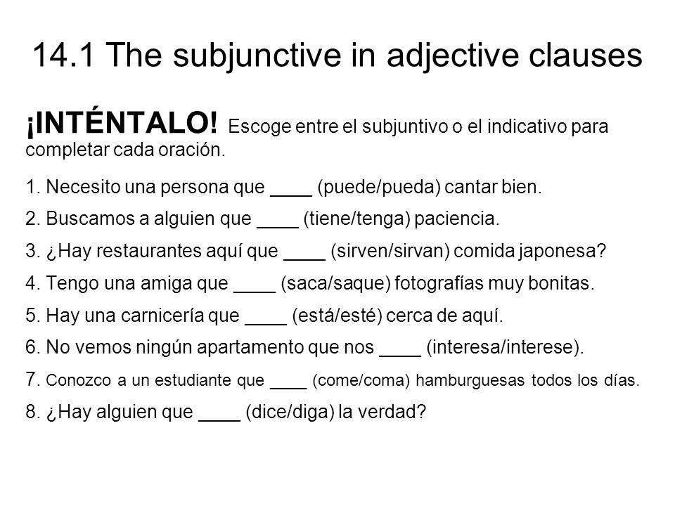 14.1 The subjunctive in adjective clauses ¡INTÉNTALO! Escoge entre el subjuntivo o el indicativo para completar cada oración. 1. Necesito una persona