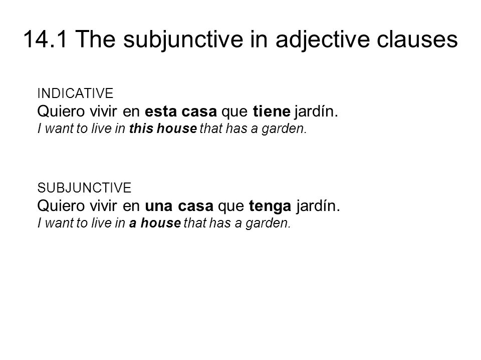 14.1 The subjunctive in adjective clauses INDICATIVE Quiero vivir en esta casa que tiene jardín. I want to live in this house that has a garden. SUBJU