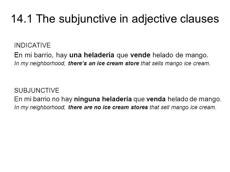 14.1 The subjunctive in adjective clauses When the adjective clause refers to a person, place, thing, or idea that is clearly known, certain, or definite, the indicative is used.