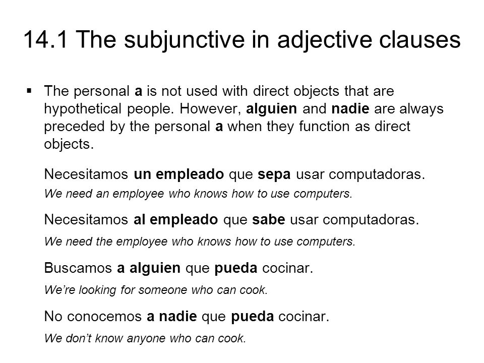 14.1 The subjunctive in adjective clauses The personal a is not used with direct objects that are hypothetical people. However, alguien and nadie are