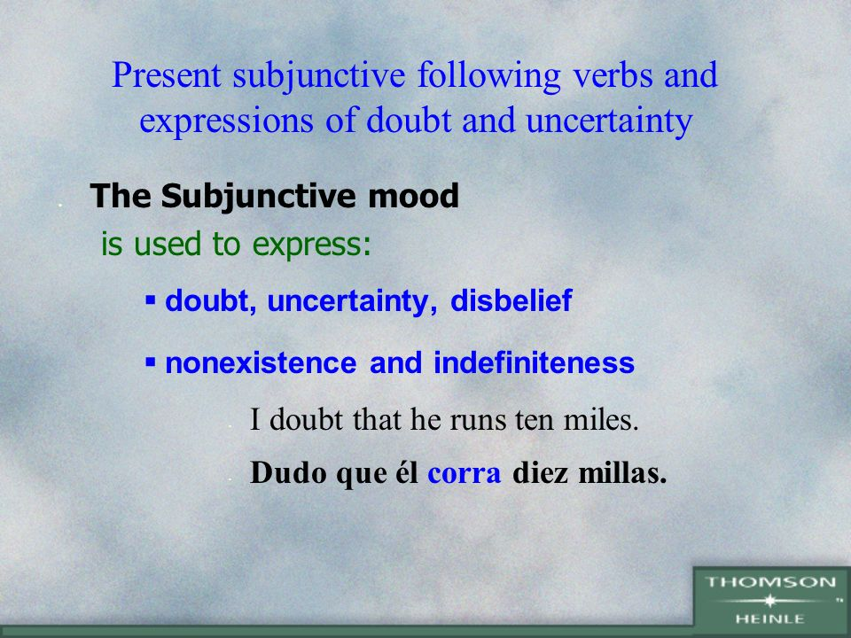 Present subjunctive following verbs and expressions of doubt and uncertainty The Subjunctive mood is used to express: doubt, uncertainty, disbelief nonexistence and indefiniteness I doubt that he runs ten miles.