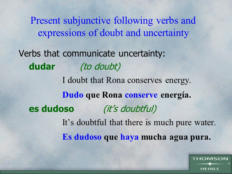 Present subjunctive following verbs and expressions of doubt and uncertainty Verbs that communicate uncertainty: no creer(not to believe) I dont believe that we will save the planet.