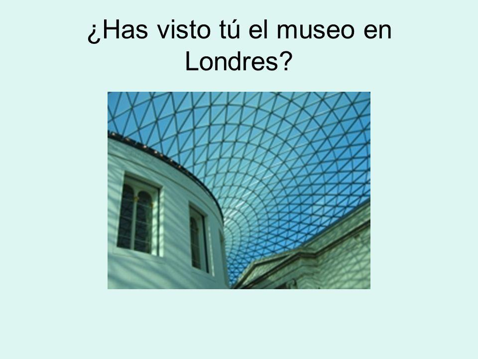 ¿Has visto tú el museo en Londres?
