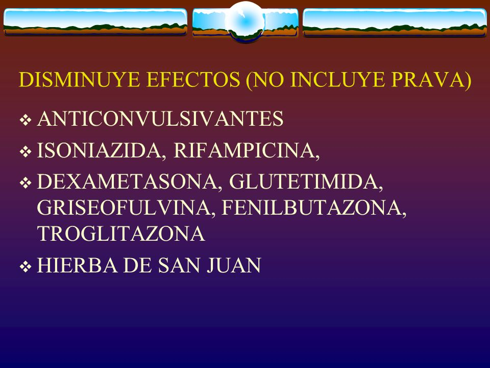 DISMINUYE EFECTOS (NO INCLUYE PRAVA) ANTICONVULSIVANTES ISONIAZIDA, RIFAMPICINA, DEXAMETASONA, GLUTETIMIDA, GRISEOFULVINA, FENILBUTAZONA, TROGLITAZONA HIERBA DE SAN JUAN