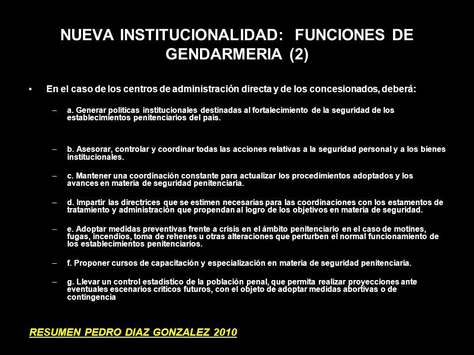 NUEVA INSTITUCIONALIDAD: FUNCIONES DE GENDARMERIA (2) En el caso de los centros de administración directa y de los concesionados, deberá: –a. Generar