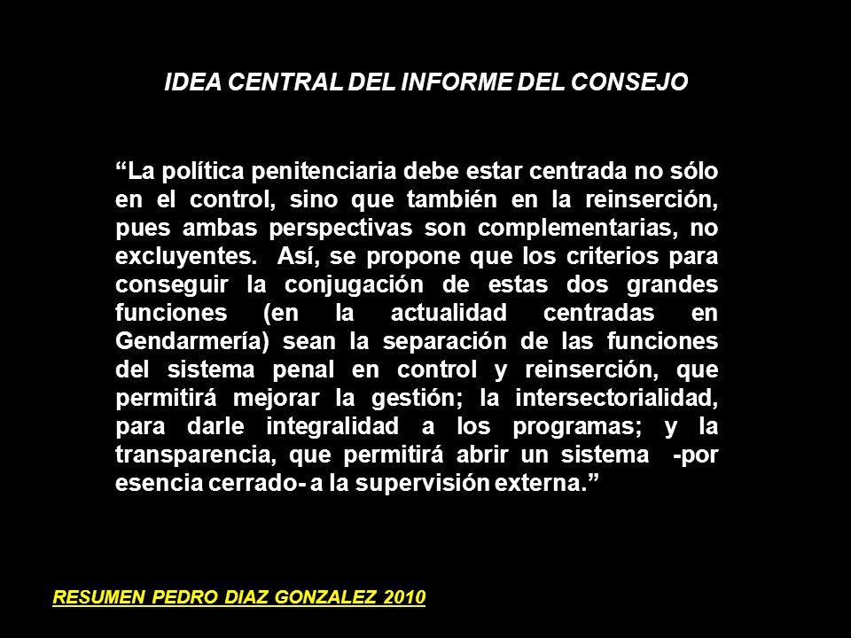 FAVORECER LA REINSERCION SOCIAL DEN LOS RECINTOS PENITENCIARIOS 1.AUMENTAR INFRAESTRUCTURA Y EQUIPAMIENTO 2.ESPACIOS PARA INDUSTRIA Y FOMENTAR ALIANZAS CON PRIVADOS A TRAVES DE SUBSIDIOS A LA CONTRATATACION 3.EFECTURAR INTERVENCIONES DIFERENCIADAS Y ESPECIALIZADAS (OFENSORES SEXUALES, VIOLENCIA INTRAFAMILIARM, CONSUMO DROGAS) 4.EQUIPOS ESPECIALIZADOS PARA EL EGRESO 5.ESTIMULAR LOS MECANISMOS DE PROGRESIVIDAD 6.PROFESIONALIZAR LA GESTION DEL SERVICIO PENITENCIARIO DESMILITARIZANDO SU ESTRUCTURA 7.REGULAR POR LEY DERECHOS Y DEBERES DE POBLACION RECLUIDA 8.CONTROL EXTERNO DE RECINTOS PENITENCIARIOS 9.PRESUPUESTO POR CONDENADO EN ESTA AREA DEBE SER SUPERIOR A $ 357.113 MENSUALES RESUMEN PEDRO DIAZ GONZALEZ 2010