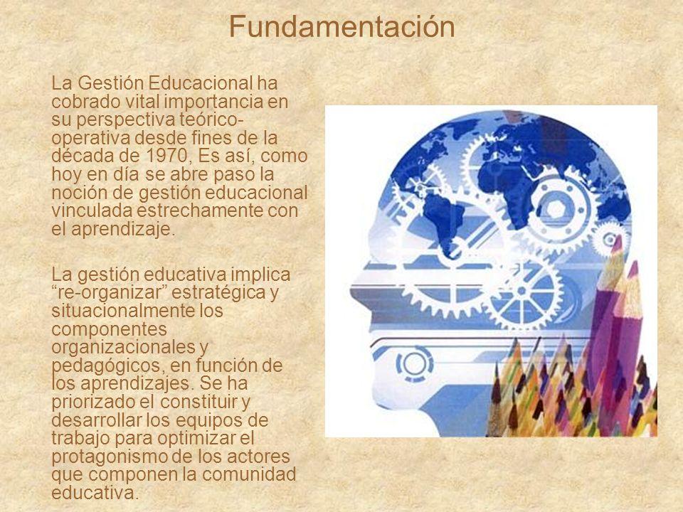 Fundamentación La Gestión Educacional ha cobrado vital importancia en su perspectiva teórico- operativa desde fines de la década de 1970, Es así, como