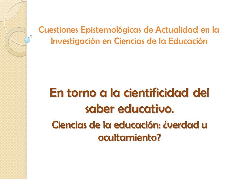 Cuestiones Epistemológicas de Actualidad en la Investigación en Ciencias de la Educación En torno a la cientificidad del saber educativo. Ciencias de