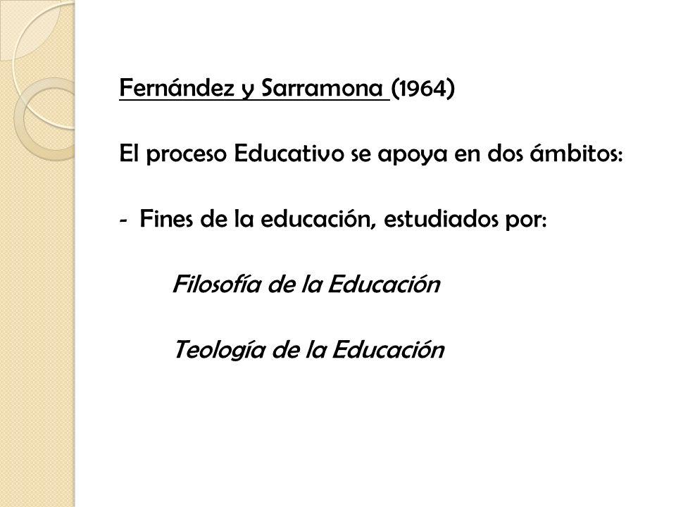 Fernández y Sarramona (1964) El proceso Educativo se apoya en dos ámbitos: - Fines de la educación, estudiados por: Filosofía de la Educación Teología