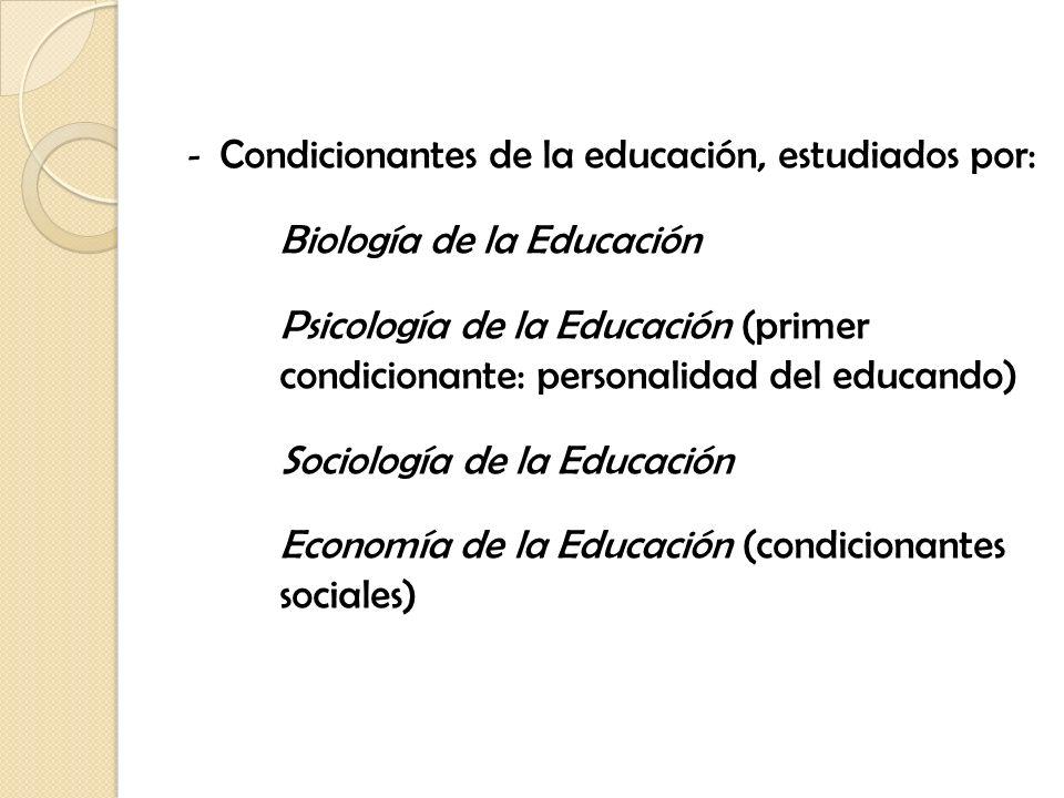 - Condicionantes de la educación, estudiados por: Biología de la Educación Psicología de la Educación (primer condicionante: personalidad del educando