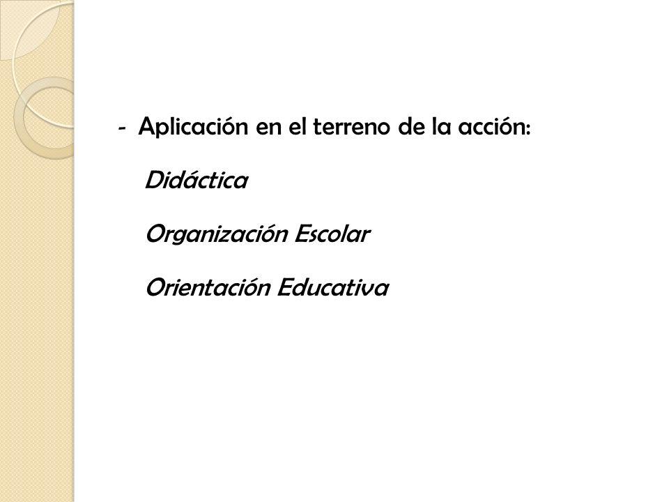 - Aplicación en el terreno de la acción: Didáctica Organización Escolar Orientación Educativa