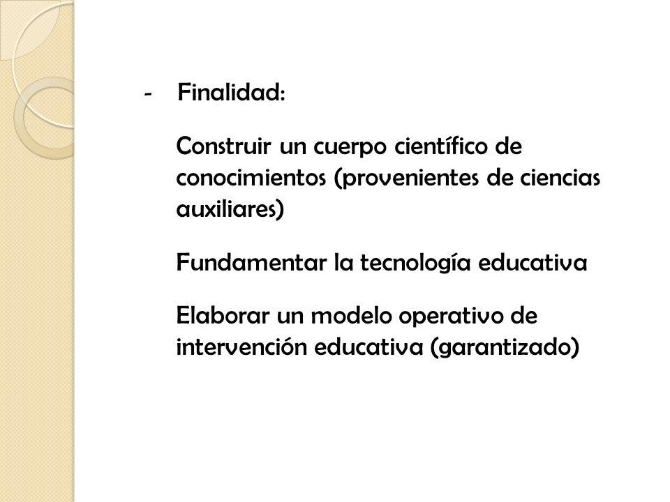 - Finalidad: Construir un cuerpo científico de conocimientos (provenientes de ciencias auxiliares) Fundamentar la tecnología educativa Elaborar un mod
