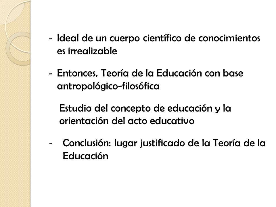 - Ideal de un cuerpo científico de conocimientos es irrealizable - Entonces, Teoría de la Educación con base antropológico-filosófica Estudio del conc