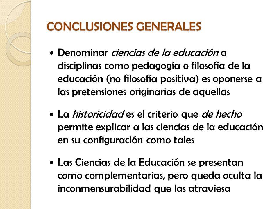 CONCLUSIONES GENERALES Denominar ciencias de la educación a disciplinas como pedagogía o filosofía de la educación (no filosofía positiva) es oponerse
