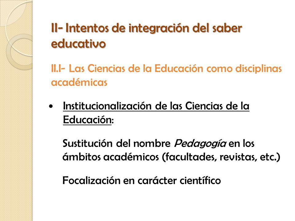 II- Intentos de integración del saber educativo II.I- Las Ciencias de la Educación como disciplinas académicas Institucionalización de las Ciencias de