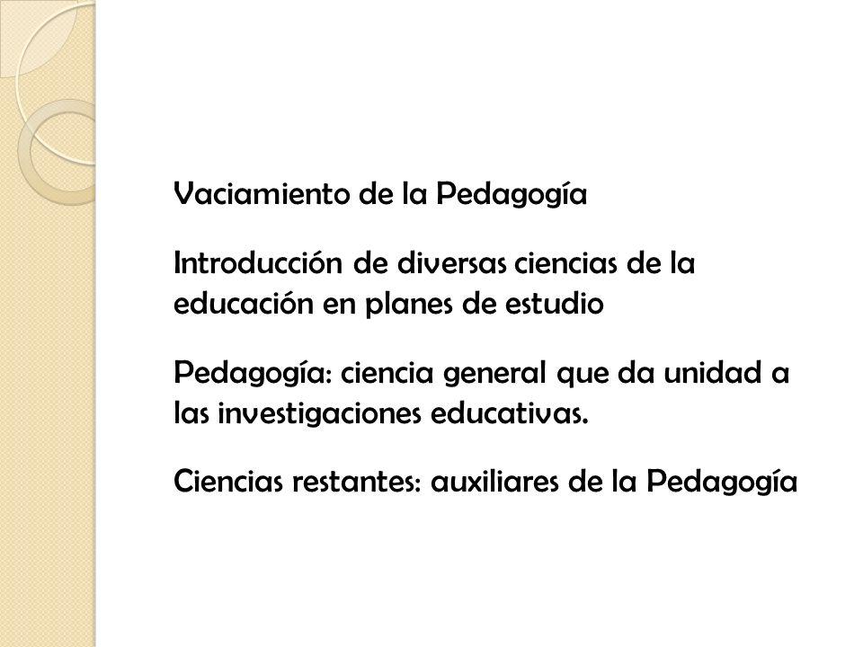 Vaciamiento de la Pedagogía Introducción de diversas ciencias de la educación en planes de estudio Pedagogía: ciencia general que da unidad a las inve