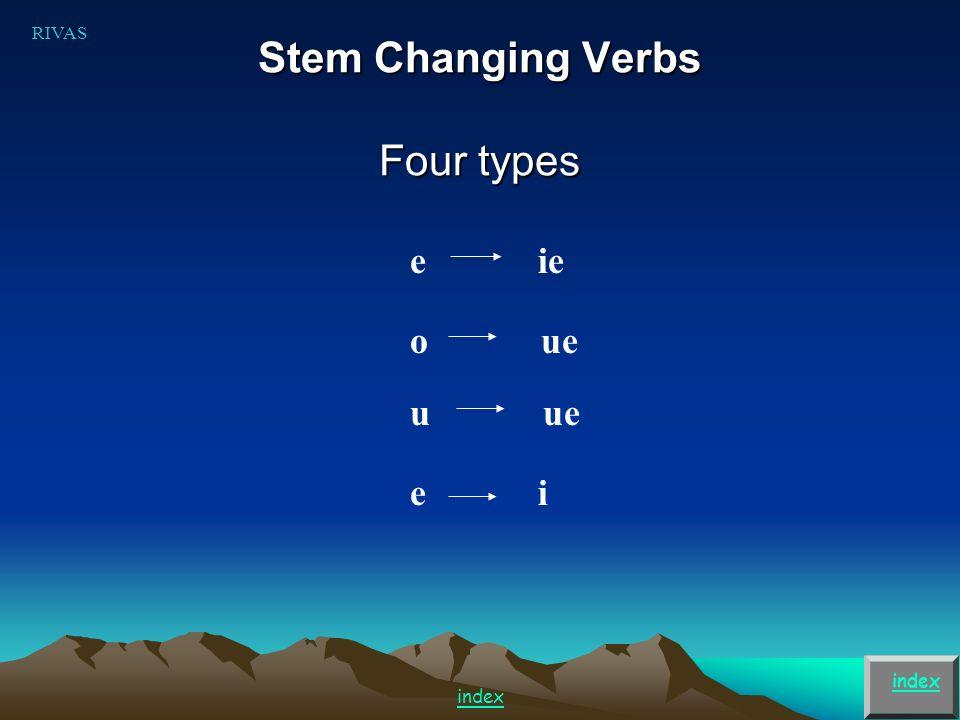 Stem Changing Verbs Four types index e ie o ue u ue RIVAS index e i