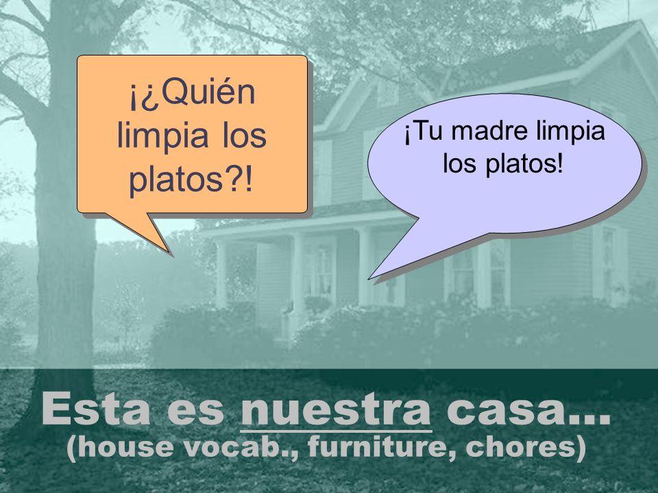 Esta es nuestra casa… (house vocab., furniture, chores) ¡¿Quién limpia los platos?.