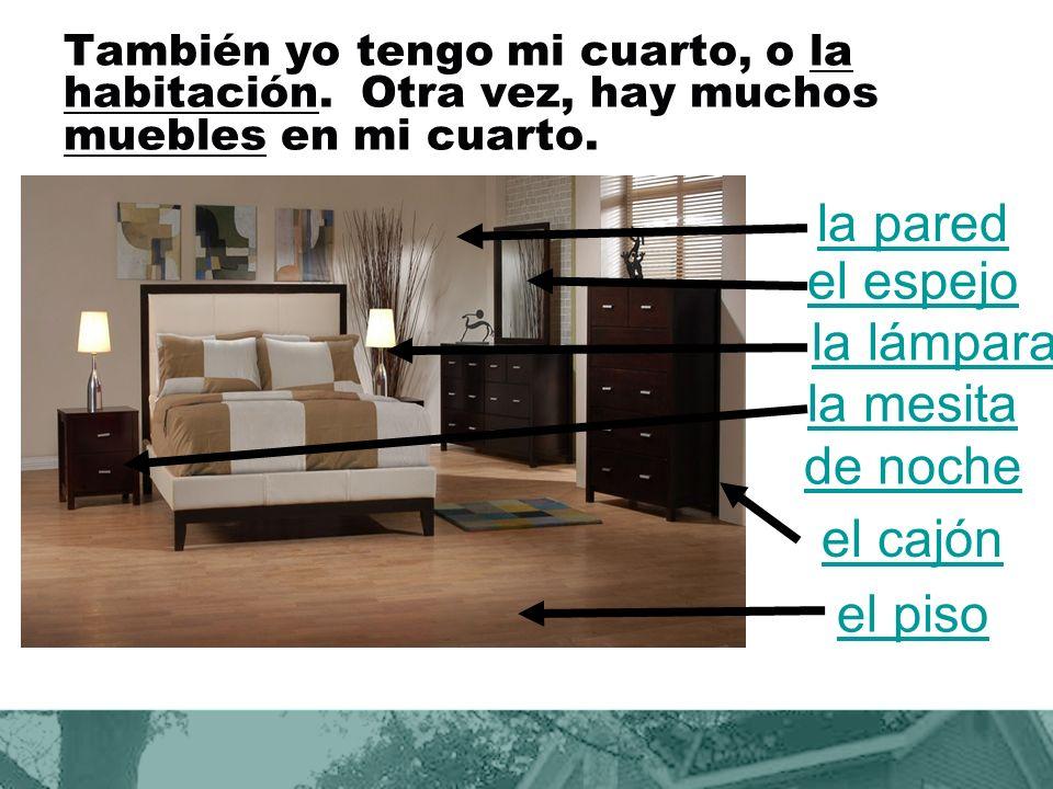 También yo tengo mi cuarto, o la habitación.Otra vez, hay muchos muebles en mi cuarto.