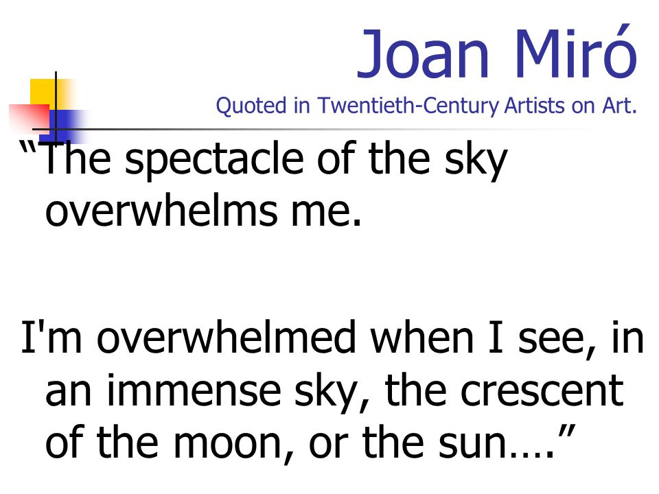 Joan Miró Quoted in Twentieth-Century Artists on Art. The spectacle of the sky overwhelms me. I'm overwhelmed when I see, in an immense sky, the cresc