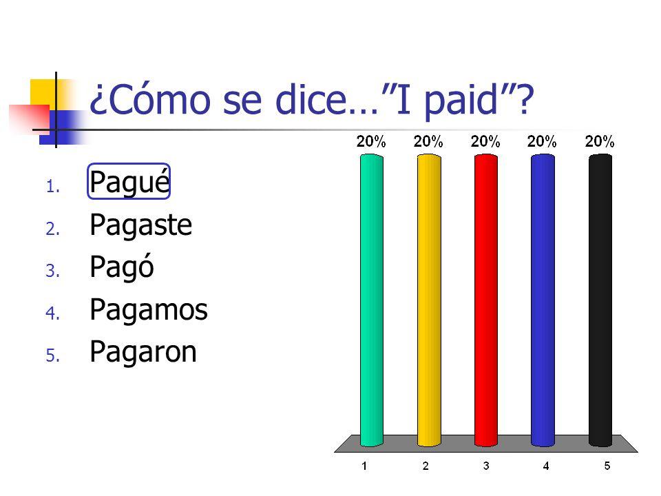 ¿Cómo se dice…I paid? 1. Pagué 2. Pagaste 3. Pagó 4. Pagamos 5. Pagaron