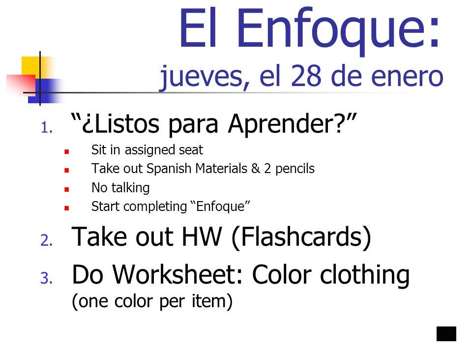 El Enfoque: jueves, el 28 de enero 1. ¿Listos para Aprender? Sit in assigned seat Take out Spanish Materials & 2 pencils No talking Start completing E