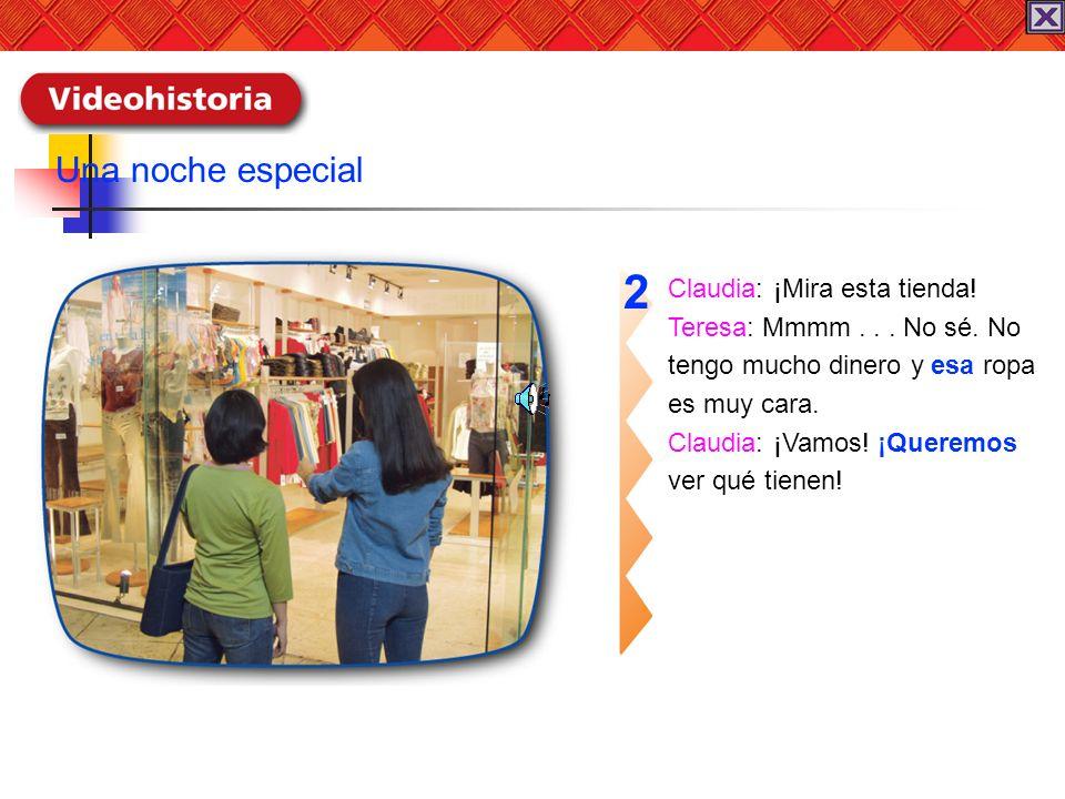 Claudia: ¡Mira esta tienda! Teresa: Mmmm... No sé. No tengo mucho dinero y esa ropa es muy cara. Claudia: ¡Vamos! ¡Queremos ver qué tienen! 2 Una noch