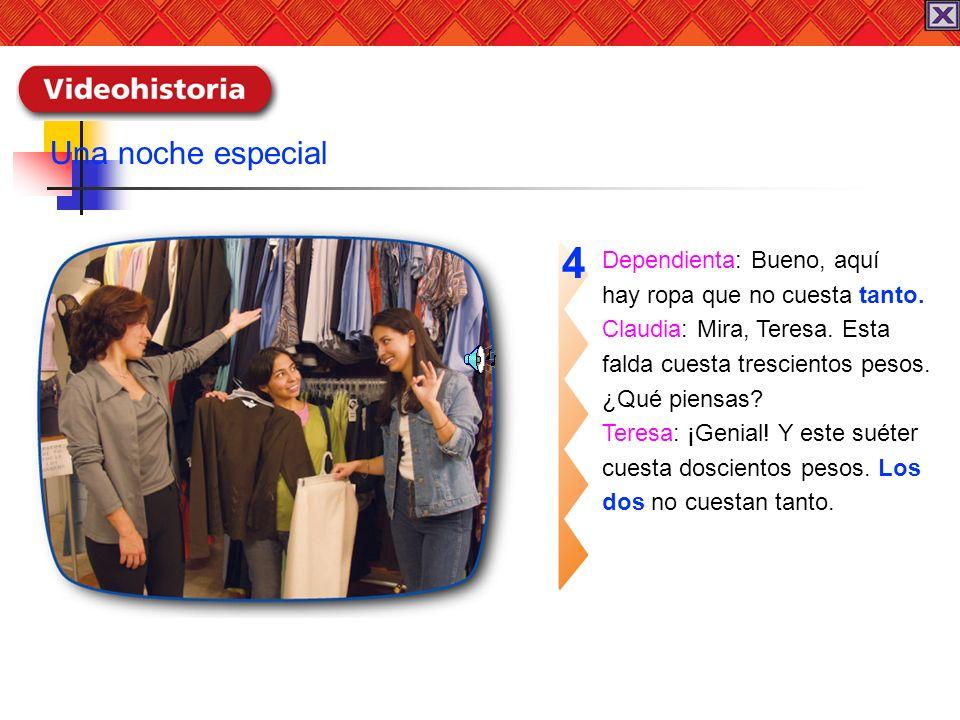Dependienta: Bueno, aquí hay ropa que no cuesta tanto. Claudia: Mira, Teresa. Esta falda cuesta trescientos pesos. ¿Qué piensas? Teresa: ¡Genial! Y es