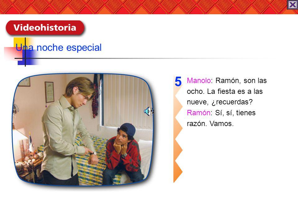 Manolo: Ramón, son las ocho. La fiesta es a las nueve, ¿recuerdas? Ramón: Sí, sí, tienes razón. Vamos. 5 Una noche especial
