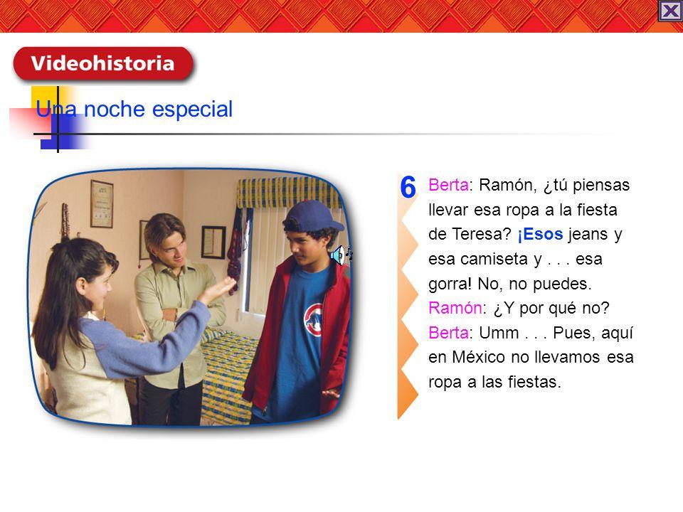 Berta: Ramón, ¿tú piensas llevar esa ropa a la fiesta de Teresa? ¡Esos jeans y esa camiseta y... esa gorra! No, no puedes. Ramón: ¿Y por qué no? Berta