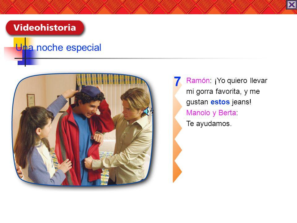 Ramón: ¡Yo quiero llevar mi gorra favorita, y me gustan estos jeans! Manolo y Berta: Te ayudamos. 7 Una noche especial