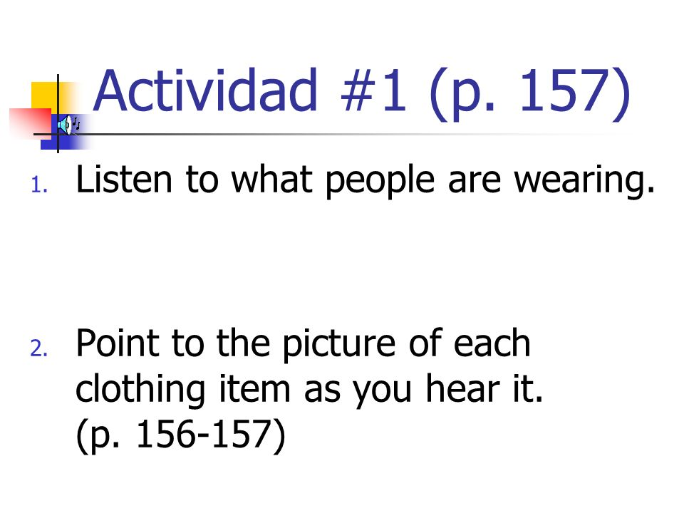 Actividad #1 (p. 157) 1. Listen to what people are wearing. 2. Point to the picture of each clothing item as you hear it. (p. 156-157)