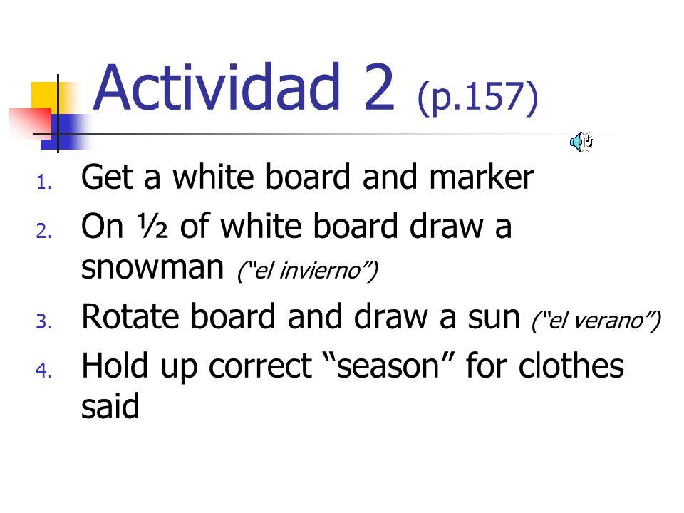 Actividad 2 (p.157) 1. Get a white board and marker 2. On ½ of white board draw a snowman (el invierno) 3. Rotate board and draw a sun (el verano) 4.