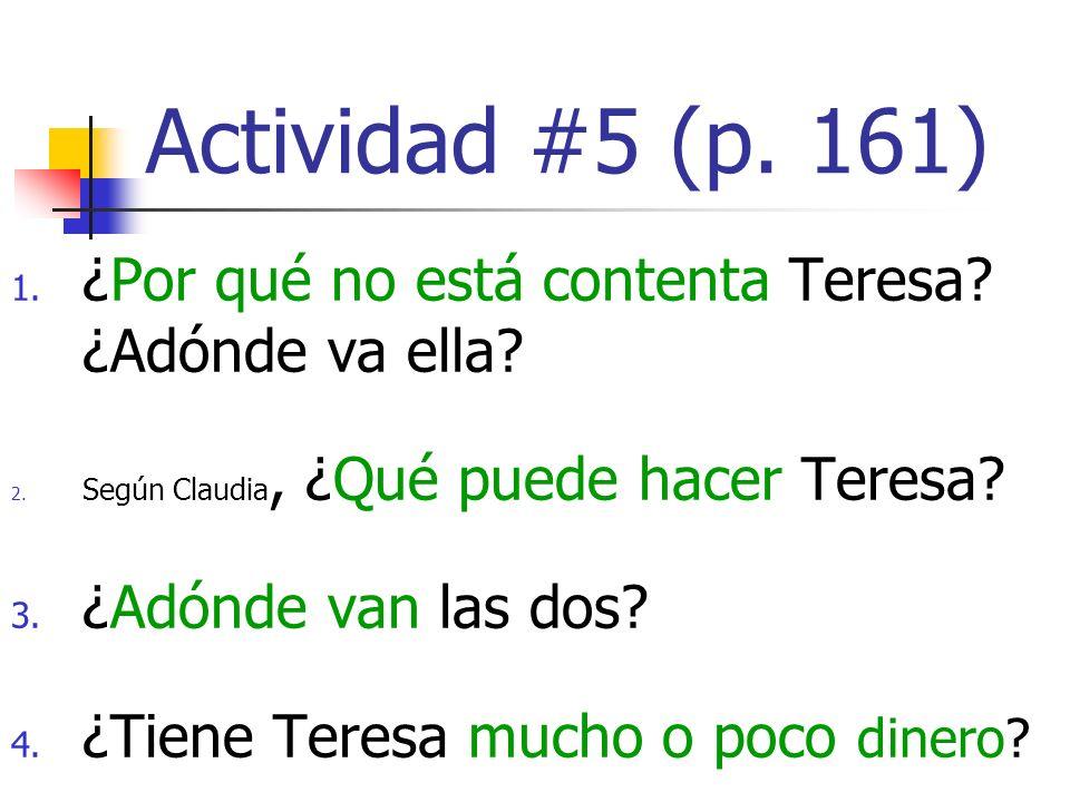 Actividad #5 (p. 161) 1. ¿Por qué no está contenta Teresa? ¿Adónde va ella? 2. Según Claudia, ¿Qué puede hacer Teresa? 3. ¿Adónde van las dos? 4. ¿Tie