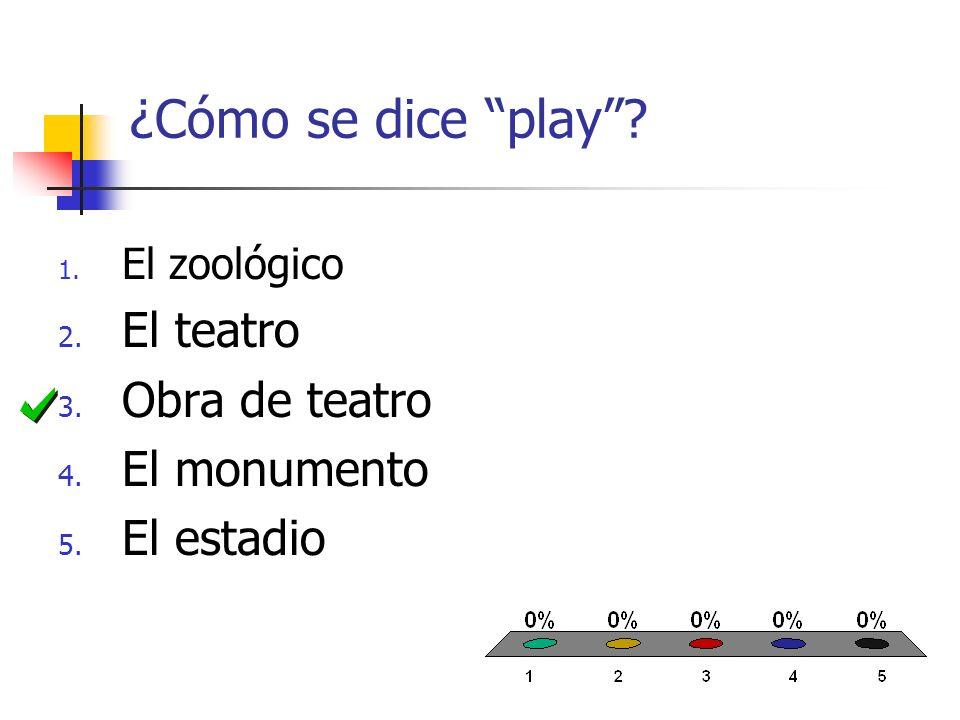 ¿Cómo se dice play? 1. El zoológico 2. El teatro 3. Obra de teatro 4. El monumento 5. El estadio