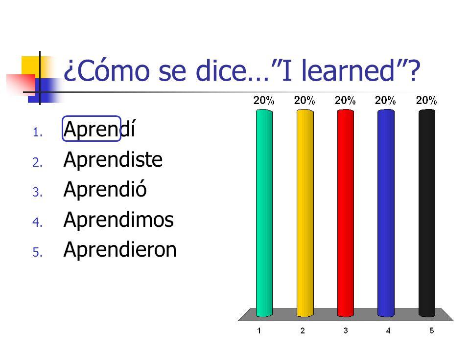 ¿Cómo se dice…I learned? 1. Aprendí 2. Aprendiste 3. Aprendió 4. Aprendimos 5. Aprendieron