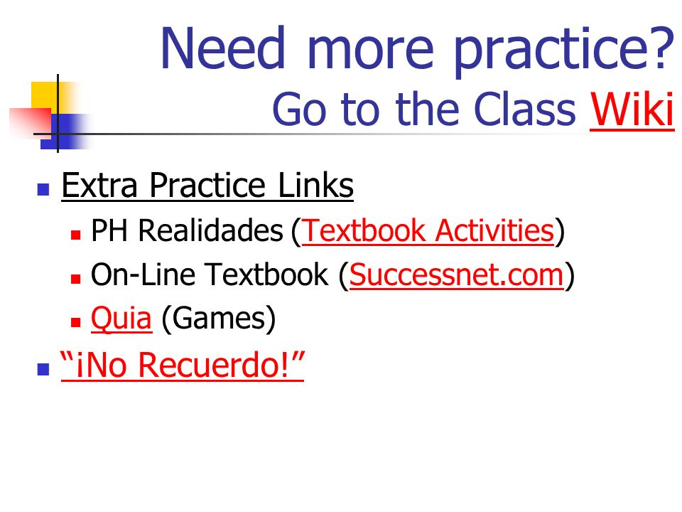 Need more practice? Go to the Class WikiWiki Extra Practice Links PH Realidades (Textbook Activities)Textbook Activities On-Line Textbook (Successnet.