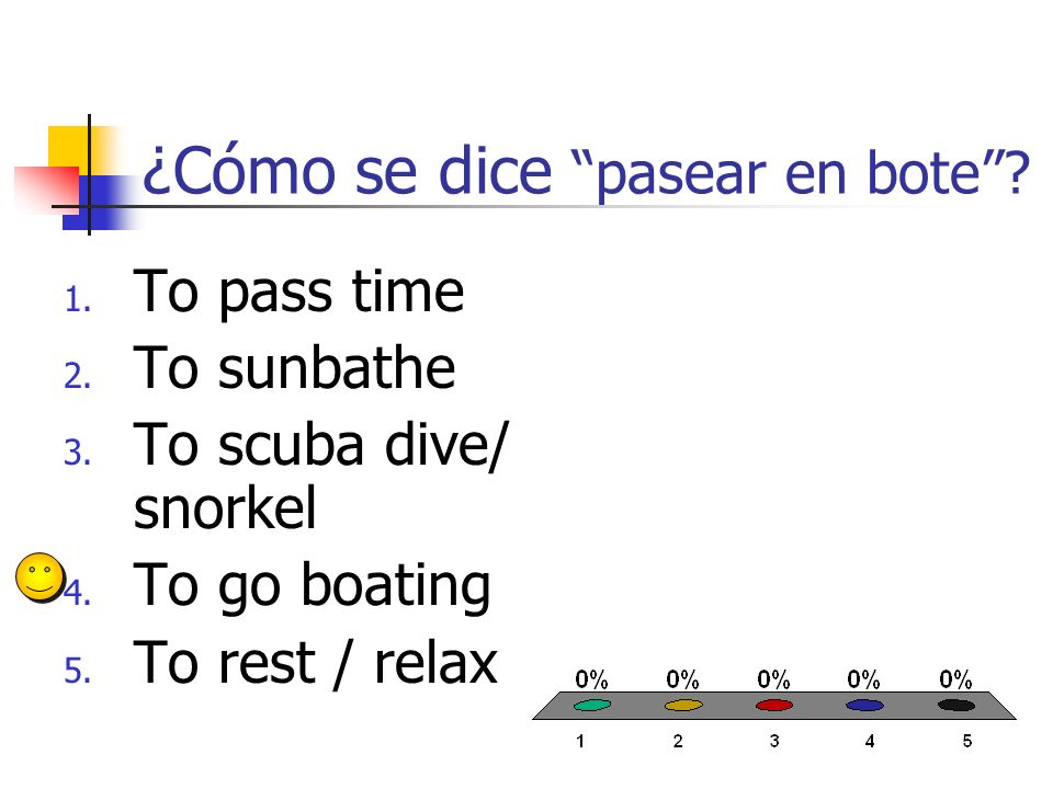 ¿Cómo se dice pasear en bote? 1. To pass time 2. To sunbathe 3. To scuba dive/ snorkel 4. To go boating 5. To rest / relax