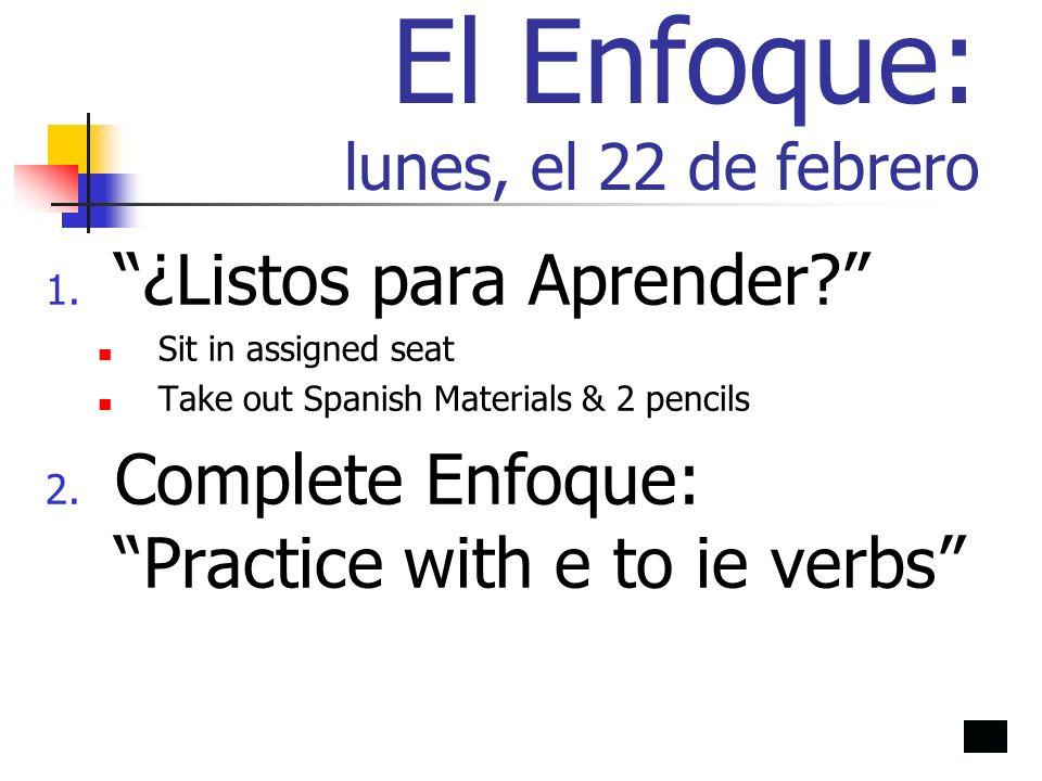 El Enfoque: lunes, el 22 de febrero 1. ¿Listos para Aprender? Sit in assigned seat Take out Spanish Materials & 2 pencils 2. Complete Enfoque: Practic