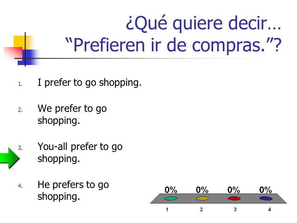 ¿Qué quiere decir… Prefieren ir de compras.? 1. I prefer to go shopping. 2. We prefer to go shopping. 3. You-all prefer to go shopping. 4. He prefers