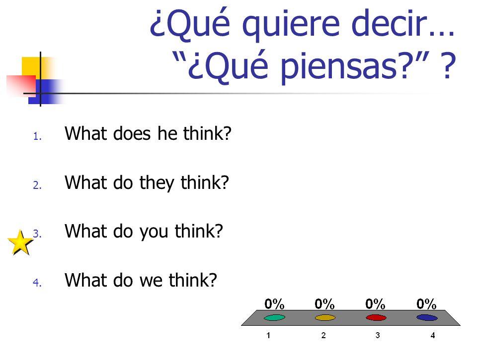 ¿Qué quiere decir… ¿Qué piensas. 1. What does he think.