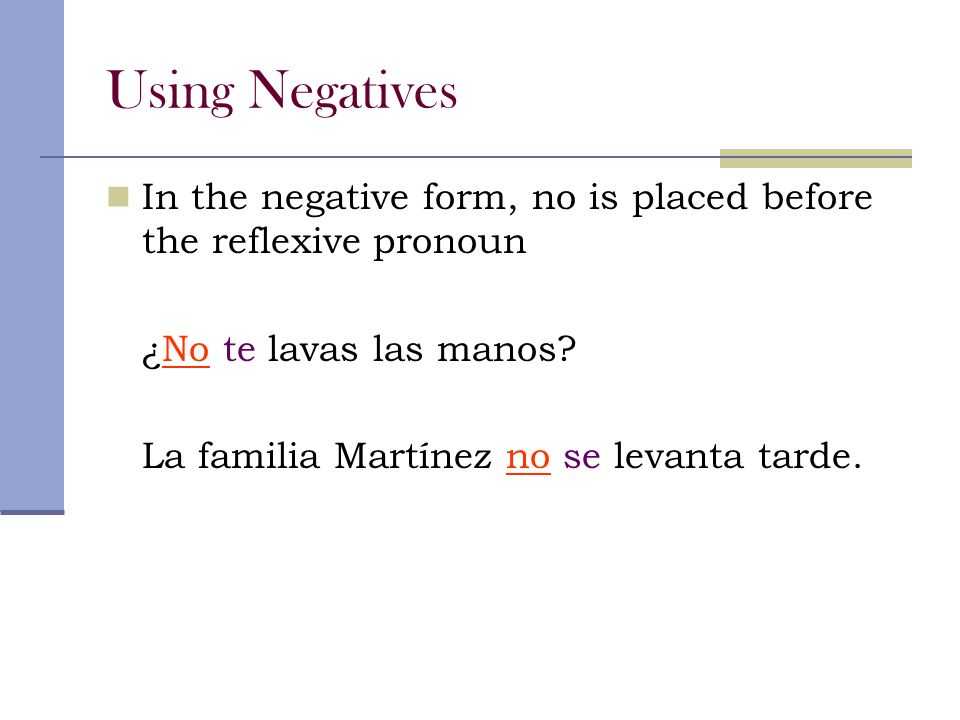 Using Negatives In the negative form, no is placed before the reflexive pronoun ¿No te lavas las manos.