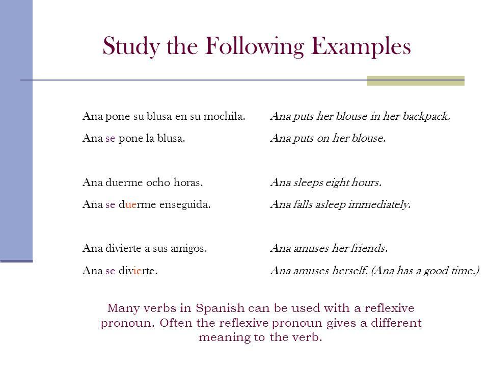 Study the Following Examples Ana pone su blusa en su mochila. Ana se pone la blusa. Ana duerme ocho horas. Ana se duerme enseguida. Ana divierte a sus