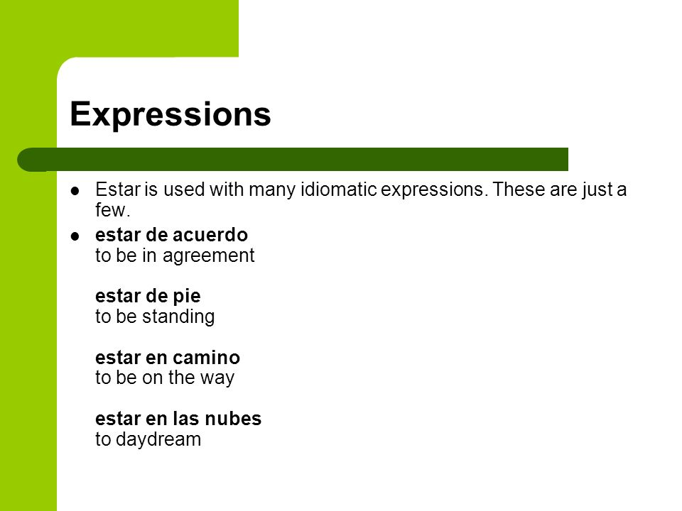 Expressions Estar is used with many idiomatic expressions. These are just a few. estar de acuerdo to be in agreement estar de pie to be standing estar