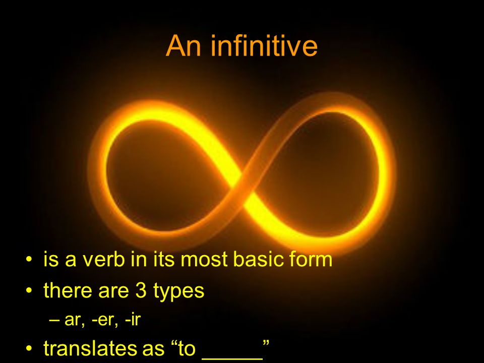 An infinitive is a verb in its most basic form there are 3 types –ar, -er, -ir translates as to _____