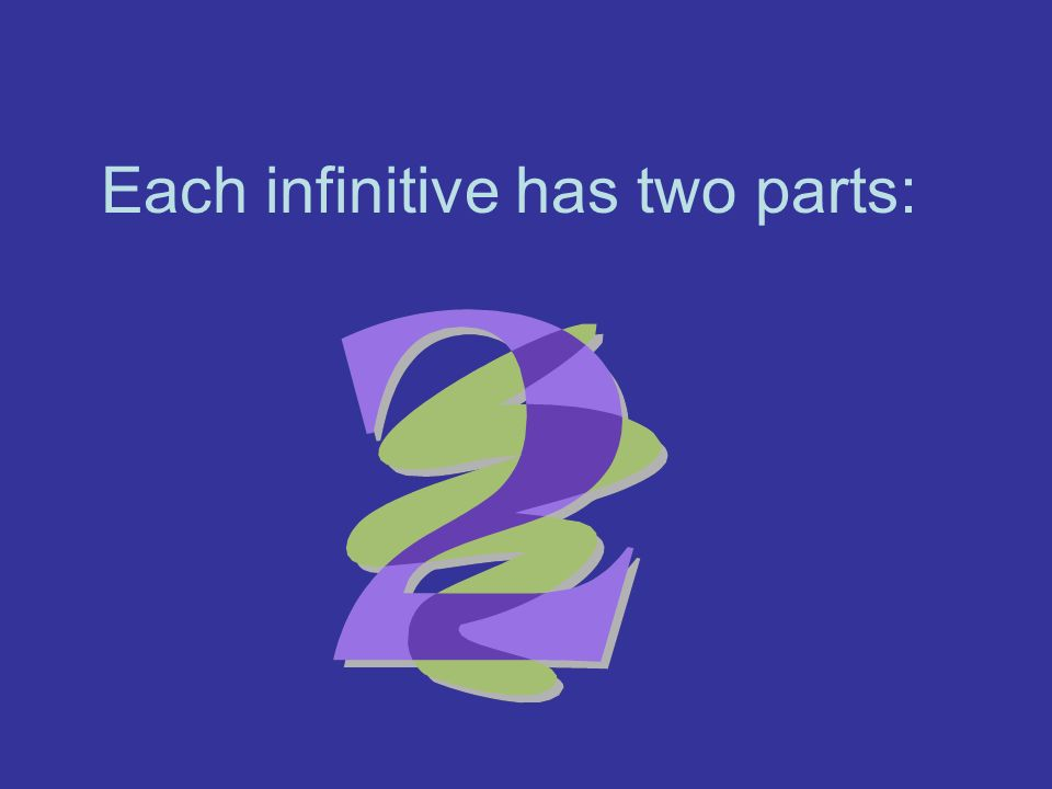 Each infinitive has two parts: