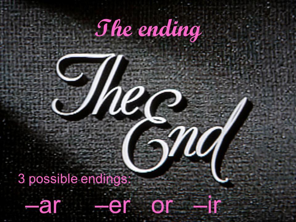 The ending 3 possible endings: –ar –er or –ir