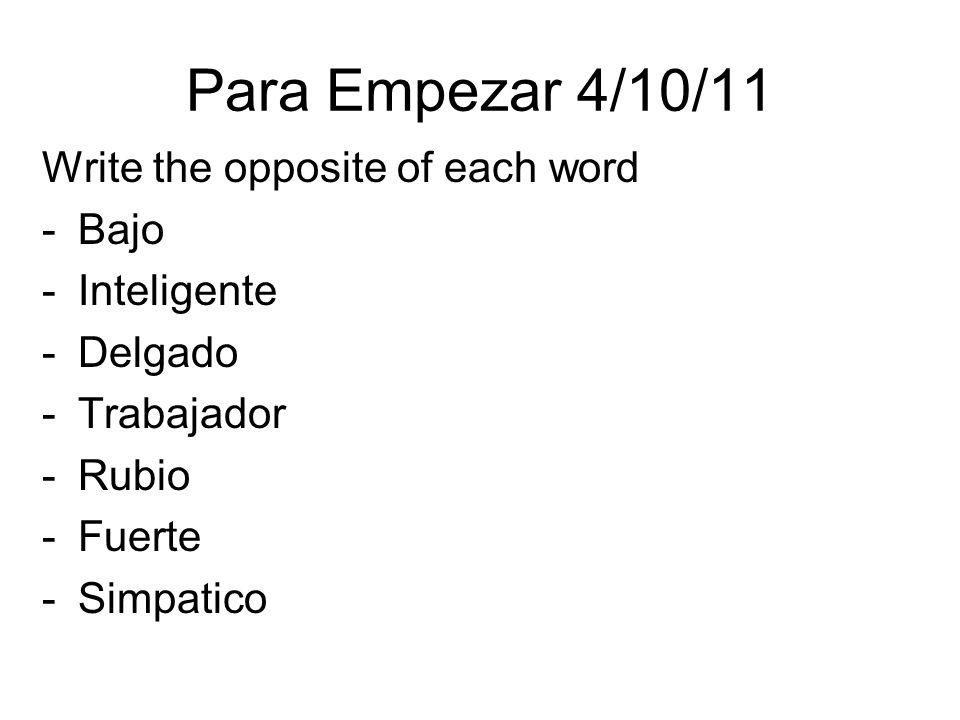 Para Empezar 4/10/11 Write the opposite of each word -Bajo -Inteligente -Delgado -Trabajador -Rubio -Fuerte -Simpatico