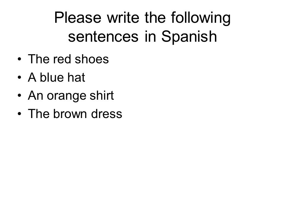 Please write the following sentences in Spanish The red shoes A blue hat An orange shirt The brown dress