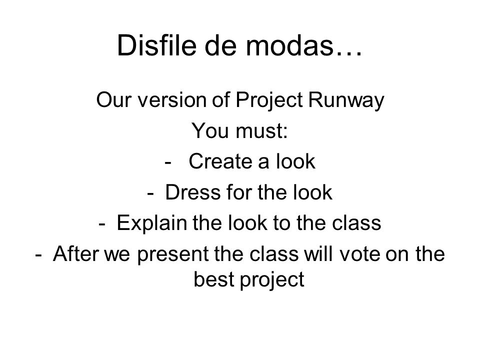 Disfile de modas… Our version of Project Runway You must: - Create a look -Dress for the look -Explain the look to the class -After we present the cla